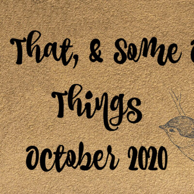 This & That & Some Other Things – October 2020